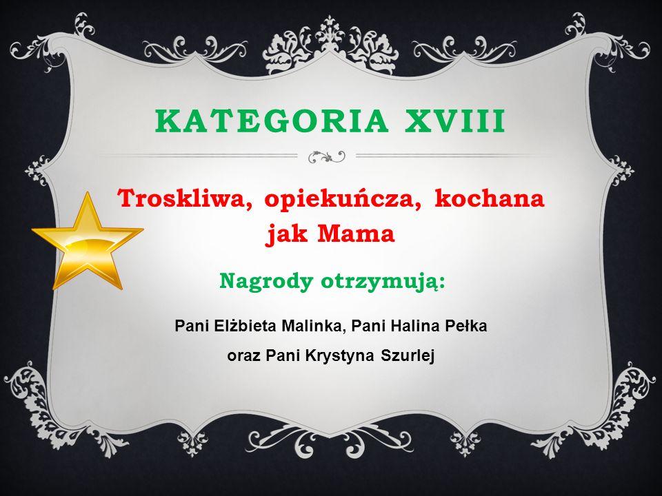 KATEGORIA XVIII Troskliwa, opiekuńcza, kochana jak Mama Nagrody otrzymują: Pani Elżbieta Malinka, Pani Halina Pełka oraz Pani Krystyna Szurlej