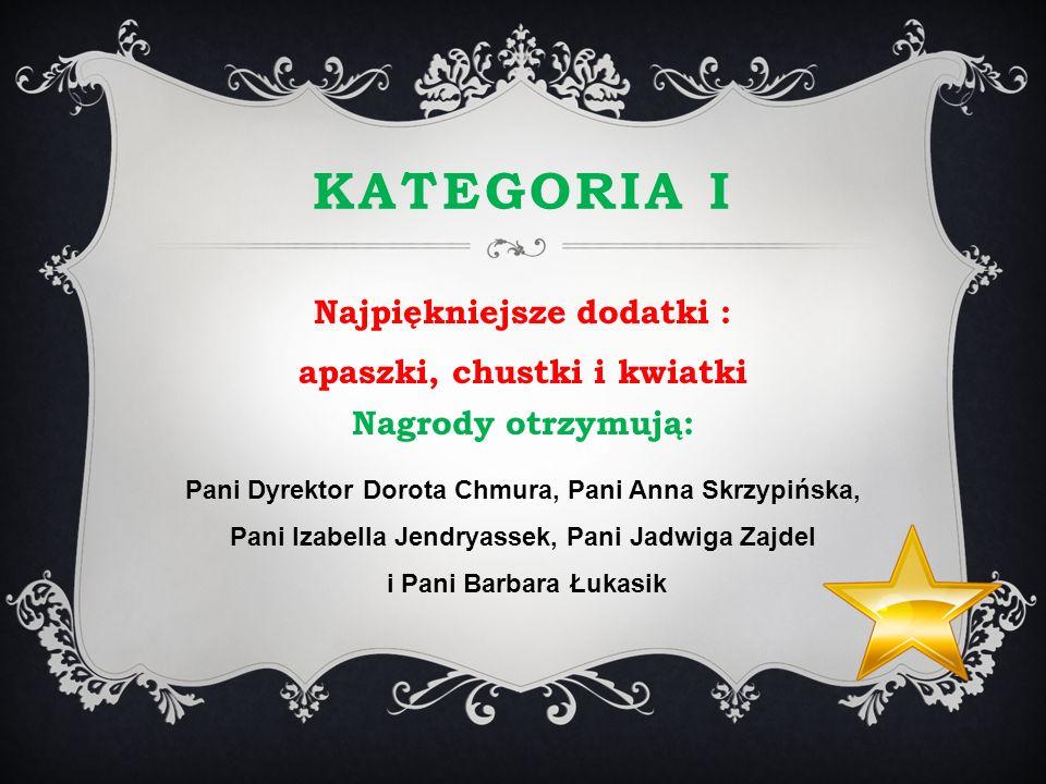 KATEGORIA I Najpiękniejsze dodatki : apaszki, chustki i kwiatki Nagrody otrzymują: Pani Dyrektor Dorota Chmura, Pani Anna Skrzypińska, Pani Izabella J