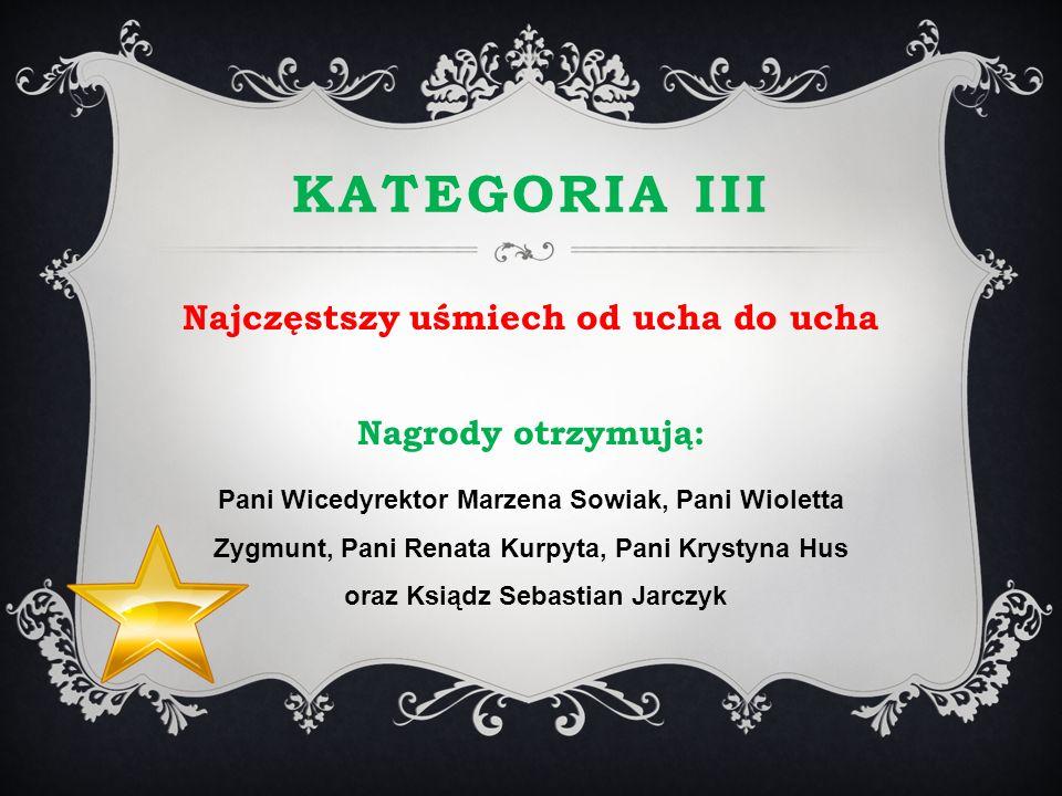 KATEGORIA III Najczęstszy uśmiech od ucha do ucha Nagrody otrzymują: Pani Wicedyrektor Marzena Sowiak, Pani Wioletta Zygmunt, Pani Renata Kurpyta, Pan
