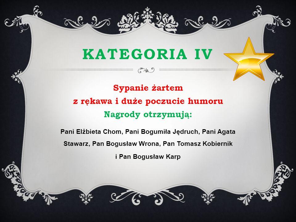 KATEGORIA IV Sypanie żartem z rękawa i duże poczucie humoru Nagrody otrzymują: Pani Elżbieta Chom, Pani Bogumiła Jędruch, Pani Agata Stawarz, Pan Bogu