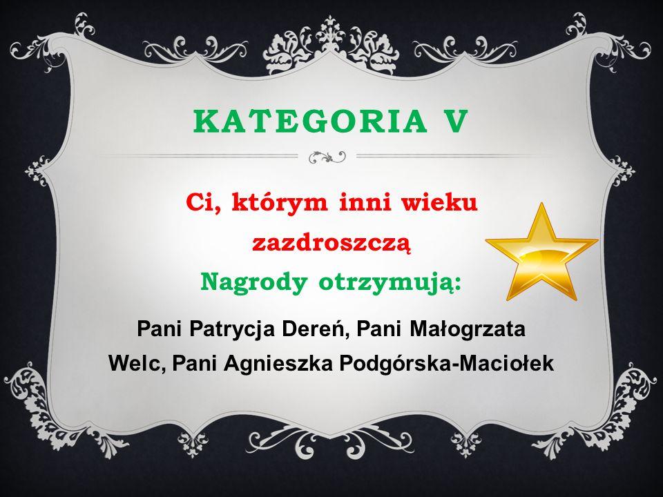 KATEGORIA V Ci, którym inni wieku zazdroszczą Nagrody otrzymują: Pani Patrycja Dereń, Pani Małogrzata Welc, Pani Agnieszka Podgórska-Maciołek