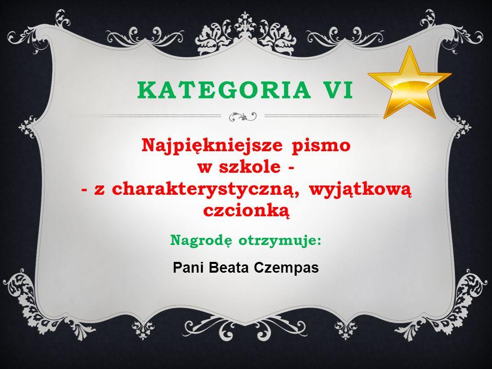KATEGORIA VI Najpiękniejsze pismo w szkole - - z charakterystyczną, wyjątkową czcionką Nagrodę otrzymuje: Pani Beata Czempas