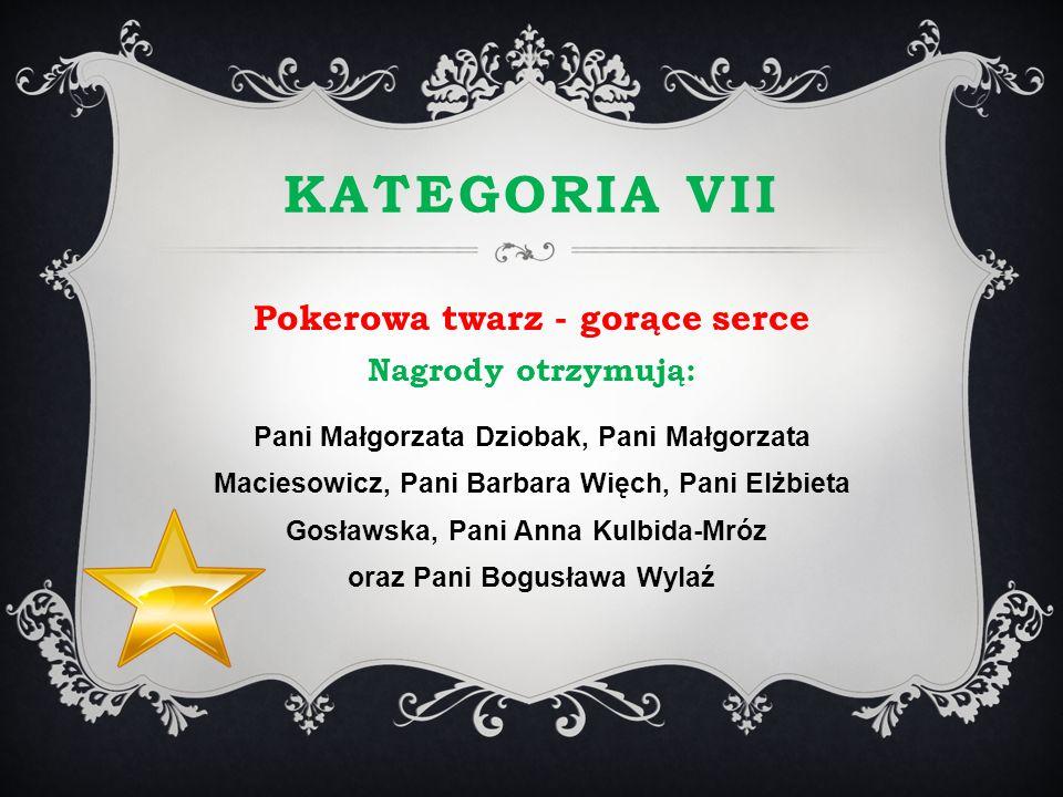 KATEGORIA VII Pokerowa twarz - gorące serce Nagrody otrzymują: Pani Małgorzata Dziobak, Pani Małgorzata Maciesowicz, Pani Barbara Więch, Pani Elżbieta