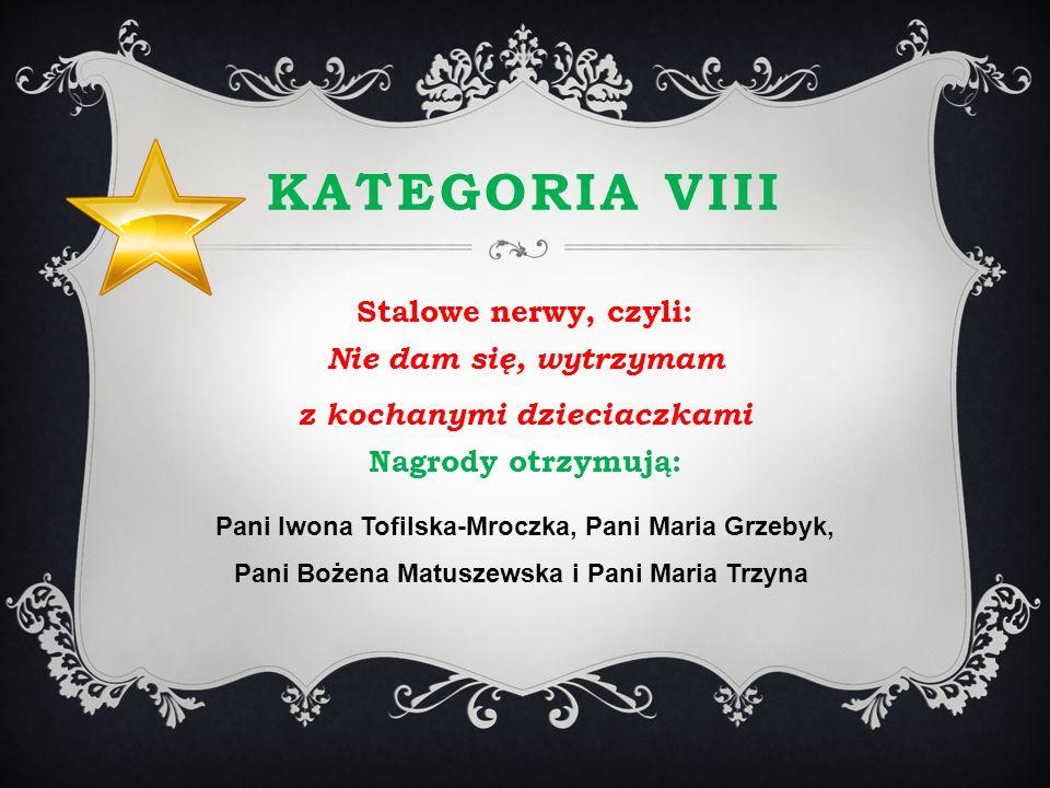 KATEGORIA VIII Stalowe nerwy, czyli: Nie dam się, wytrzymam z kochanymi dzieciaczkami Nagrody otrzymują: Pani Iwona Tofilska-Mroczka, Pani Maria Grzeb