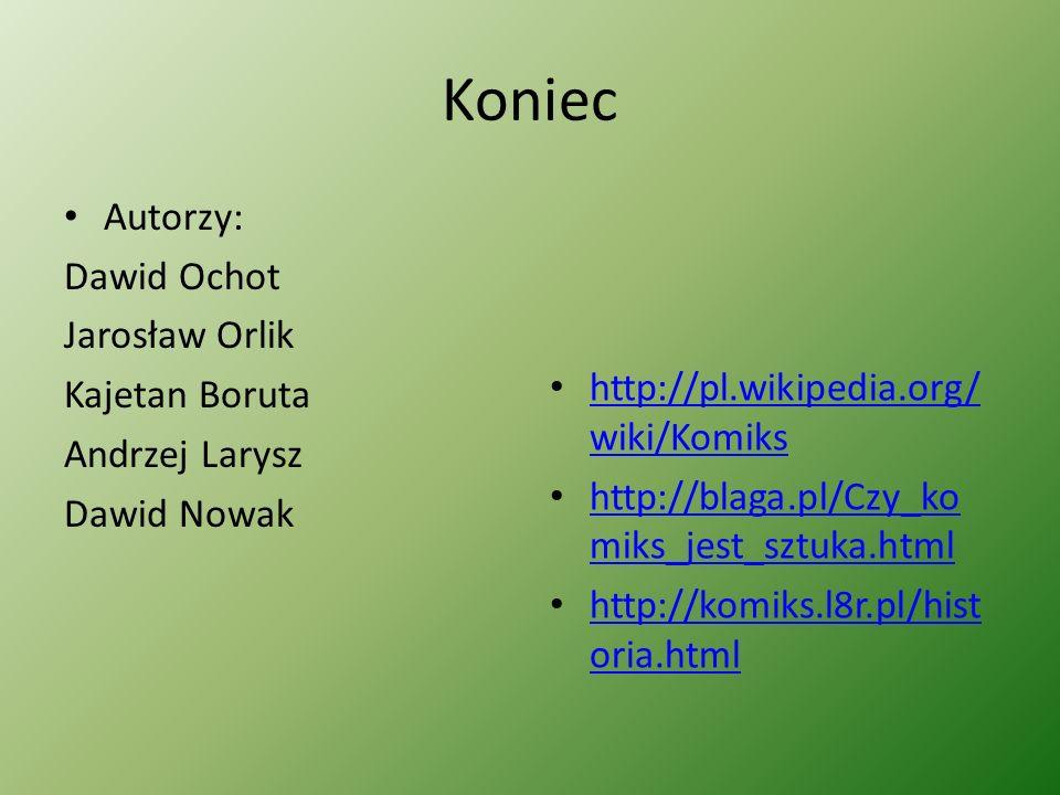 Koniec Autorzy: Dawid Ochot Jarosław Orlik Kajetan Boruta Andrzej Larysz Dawid Nowak http://pl.wikipedia.org/ wiki/Komiks http://pl.wikipedia.org/ wik