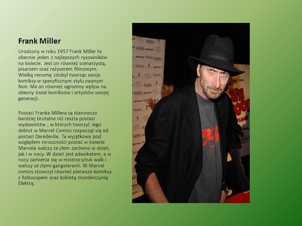 Frank Miller Urodzony w roku 1957 Frank Miller to obecnie jeden z najlepszych rysowników na świecie. Jest on również scenarzystą, pisarzem oraz reżyse