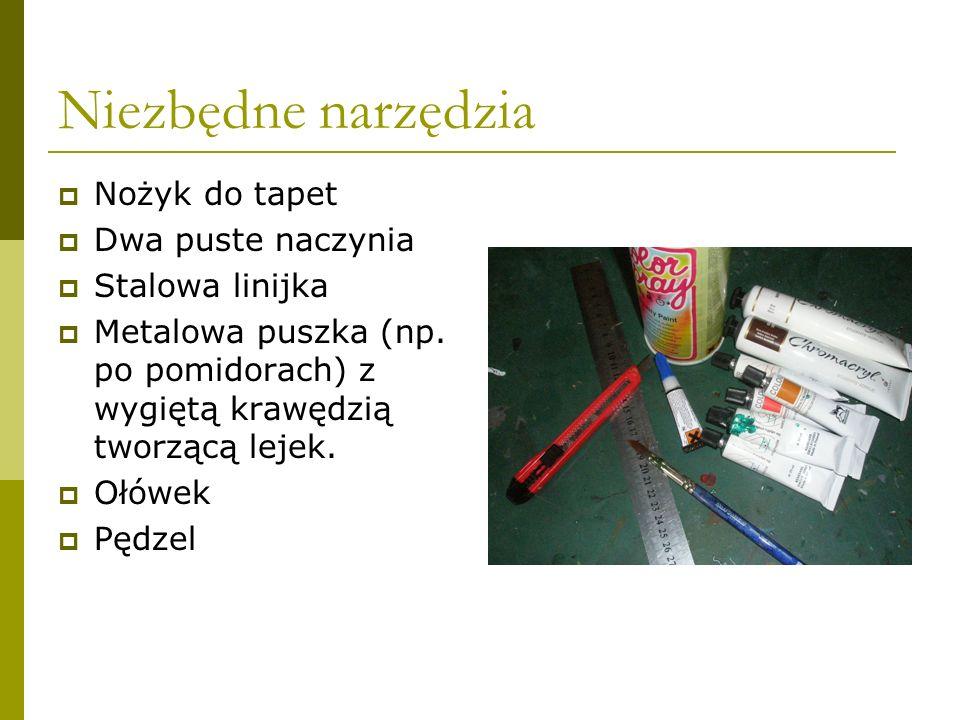 Niezbędne narzędzia Nożyk do tapet Dwa puste naczynia Stalowa linijka Metalowa puszka (np. po pomidorach) z wygiętą krawędzią tworzącą lejek. Ołówek P