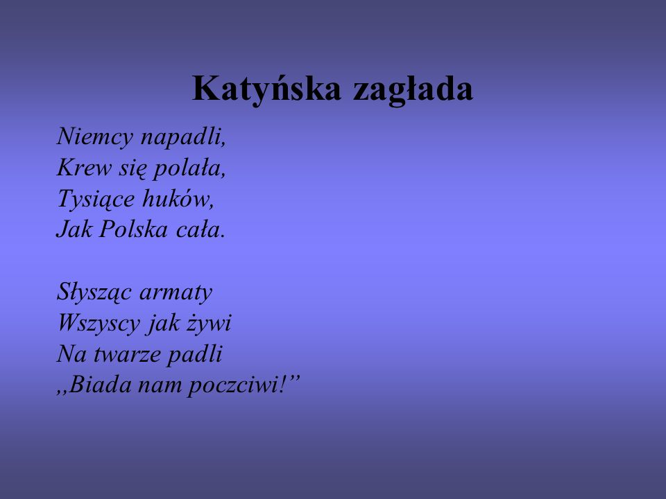 Katyńska zagłada Niemcy napadli, Krew się polała, Tysiące huków, Jak Polska cała. Słysząc armaty Wszyscy jak żywi Na twarze padli,,Biada nam poczciwi!