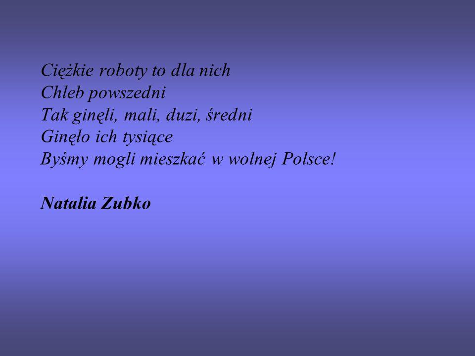 Ciężkie roboty to dla nich Chleb powszedni Tak ginęli, mali, duzi, średni Ginęło ich tysiące Byśmy mogli mieszkać w wolnej Polsce! Natalia Zubko