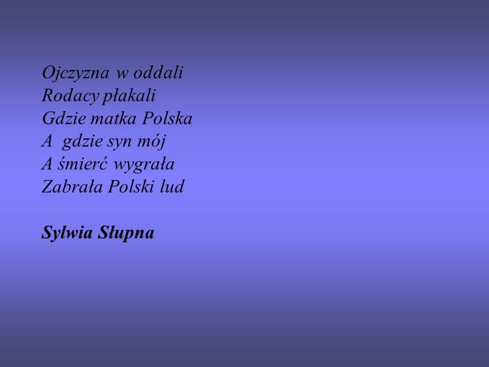 Ojczyzna w oddali Rodacy płakali Gdzie matka Polska A gdzie syn mój A śmierć wygrała Zabrała Polski lud Sylwia Słupna