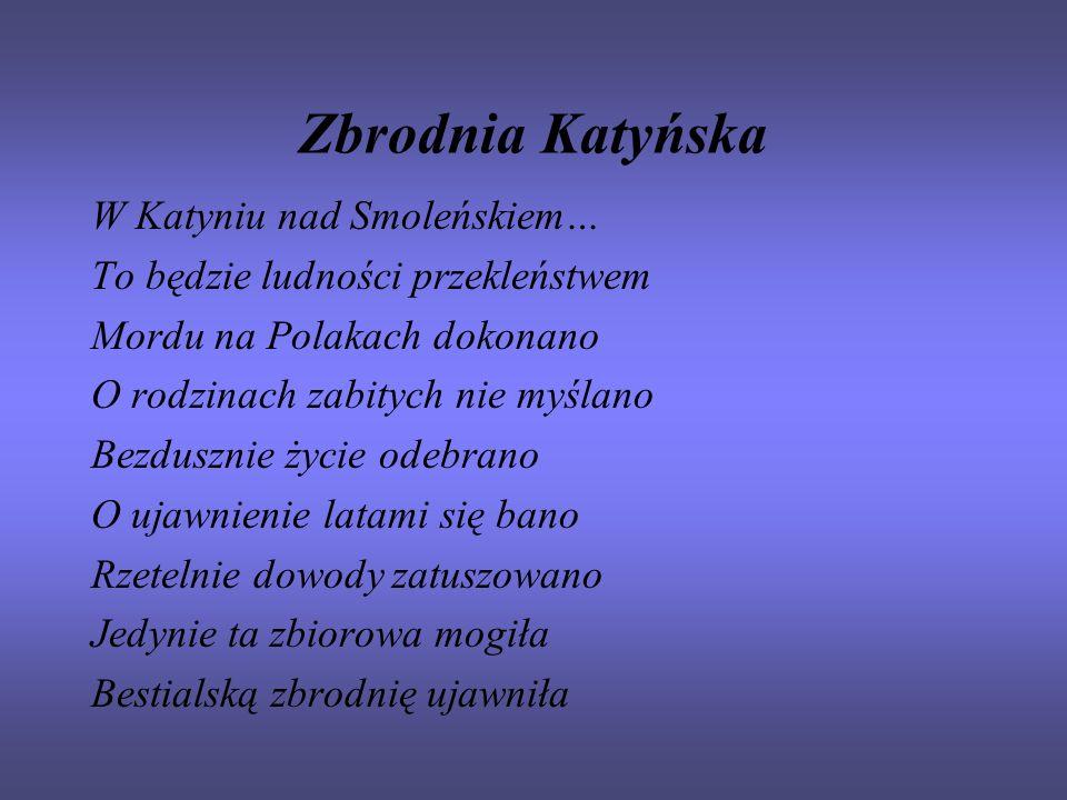 Zbrodnia Katyńska W Katyniu nad Smoleńskiem… To będzie ludności przekleństwem Mordu na Polakach dokonano O rodzinach zabitych nie myślano Bezdusznie ż