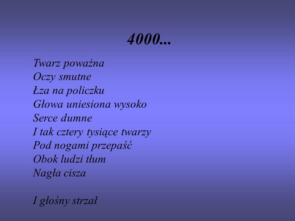 4000... Twarz poważna Oczy smutne Łza na policzku Głowa uniesiona wysoko Serce dumne I tak cztery tysiące twarzy Pod nogami przepaść Obok ludzi tłum N