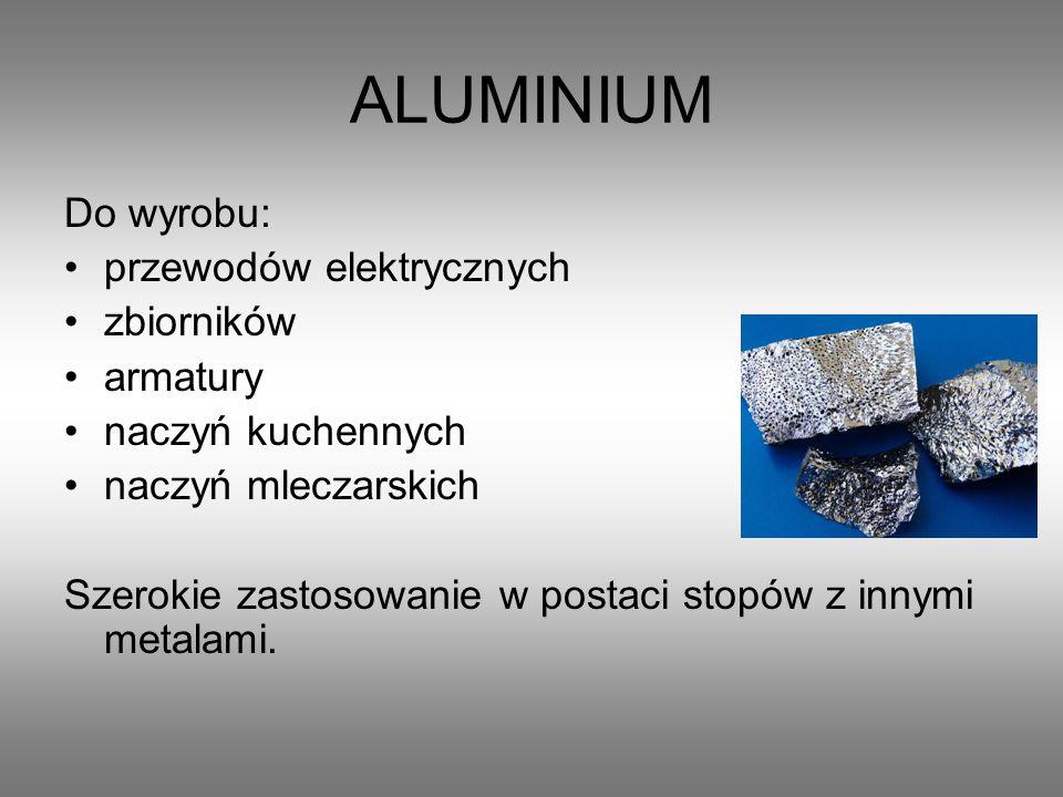 ALUMINIUM Do wyrobu: przewodów elektrycznych zbiorników armatury naczyń kuchennych naczyń mleczarskich Szerokie zastosowanie w postaci stopów z innymi metalami.