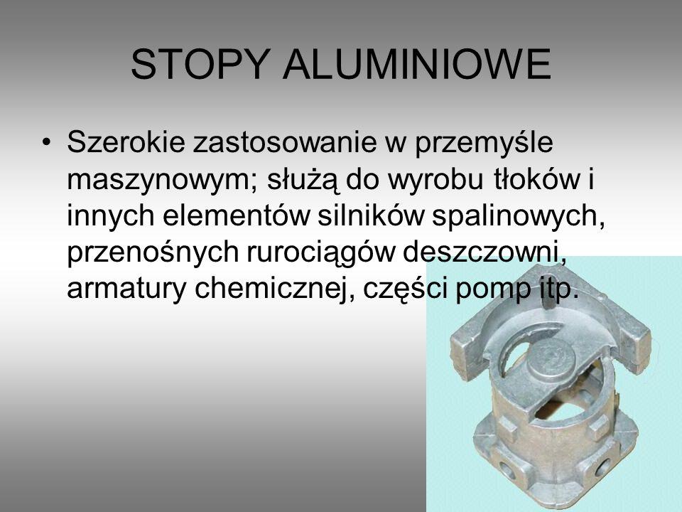 STOPY ALUMINIOWE Szerokie zastosowanie w przemyśle maszynowym; służą do wyrobu tłoków i innych elementów silników spalinowych, przenośnych rurociągów deszczowni, armatury chemicznej, części pomp itp.