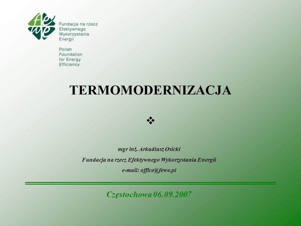TERMOMODERNIZACJA mgr inż. Arkadiusz Osicki Fundacja na rzecz Efektywnego Wykorzystania Energii e-mail: office@fewe.pl Częstochowa 06.09.2007