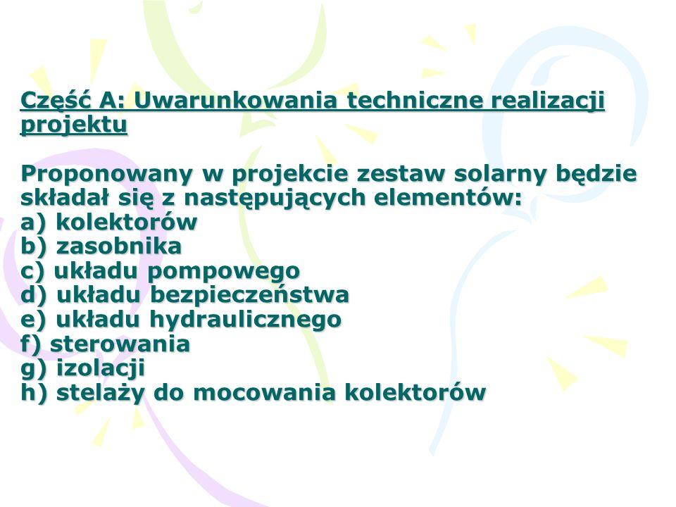 Część A: Uwarunkowania techniczne realizacji projektu Proponowany w projekcie zestaw solarny będzie składał się z następujących elementów: a) kolektorów b) zasobnika c) układu pompowego d) układu bezpieczeństwa e) układu hydraulicznego f) sterowania g) izolacji h) stelaży do mocowania kolektorów