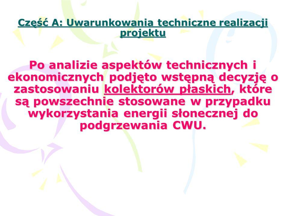 Część A: Uwarunkowania techniczne realizacji projektu Po analizie aspektów technicznych i ekonomicznych podjęto wstępną decyzję o zastosowaniu kolektorów płaskich, które są powszechnie stosowane w przypadku wykorzystania energii słonecznej do podgrzewania CWU.