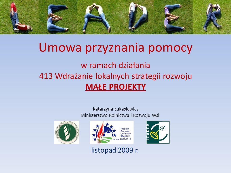 Umowa przyznania pomocy listopad 2009 r. Katarzyna Łukasiewicz Ministerstwo Rolnictwa i Rozwoju Wsi w ramach działania 413 Wdrażanie lokalnych strateg