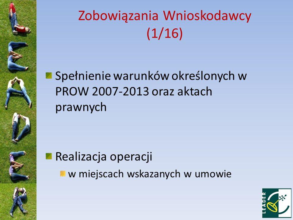 Zobowiązania Wnioskodawcy (1/16) Spełnienie warunków określonych w PROW 2007-2013 oraz aktach prawnych Realizacja operacji w miejscach wskazanych w um