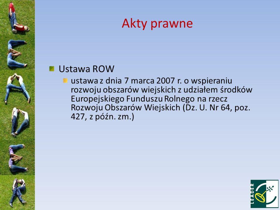 Akty prawne Ustawa ROW ustawa z dnia 7 marca 2007 r. o wspieraniu rozwoju obszarów wiejskich z udziałem środków Europejskiego Funduszu Rolnego na rzec