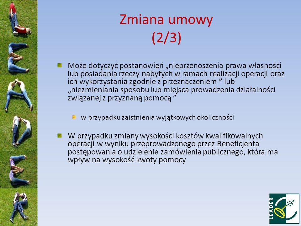 Zmiana umowy (2/3) Może dotyczyć postanowień nieprzenoszenia prawa własności lub posiadania rzeczy nabytych w ramach realizacji operacji oraz ich wyko