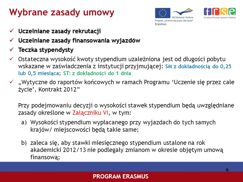 PROGRAM COMENIUSPROGRAM ERASMUS 6 Wybrane zasady umowy Uczelniane zasady rekrutacji Uczelniane zasady rekrutacji Uczelniane zasadyfinansowania wyjazdów Uczelniane zasady finansowania wyjazdów Teczka stypendysty Teczka stypendysty Ostateczna wysokość kwoty stypendium uzależniona jest od długości pobytu wskazane w zaświadczenia z instytucji przyjmującej: SM z dokładnością do 0,25 lub 0,5 miesiąca; ST: z dokładności do 1 dnia Wytyczne do raportów końcowych w ramach Programu Uczenie się przez całe życie, Kontrakt 2012 Przy podejmowaniu decyzji o wysokości stawek stypendium będą uwzględniane zasady określone w Załączniku VI, w tym: a)Wysokości stypendium wypłacanego przy wyjazdach do tych samych krajów/ miejscowości będą takie same; b)zaleca się, aby stawki miesięcznego stypendium ustalone na rok akademicki 2012/13 nie podlegały zmianom w okresie objętym umową finansową;