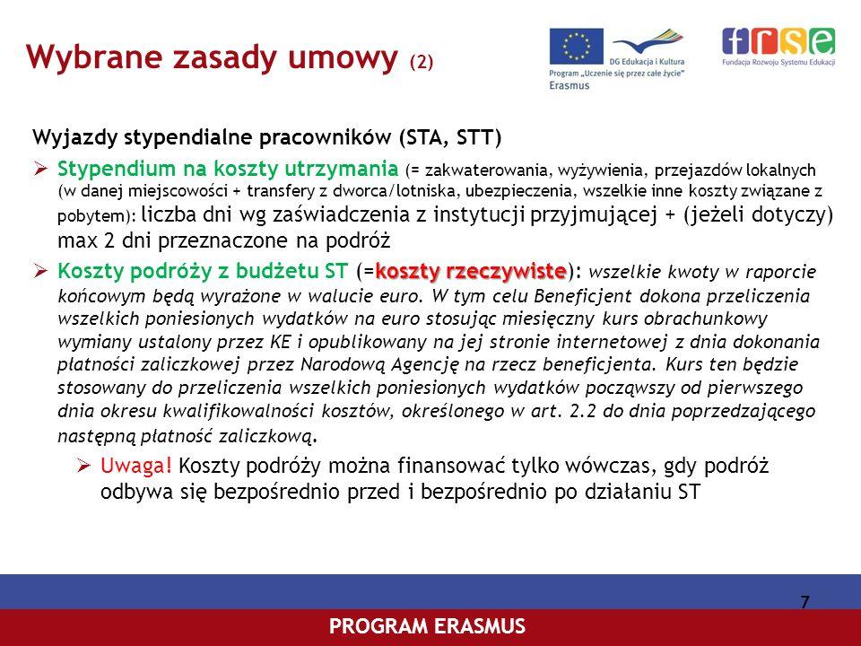 PROGRAM COMENIUSPROGRAM ERASMUS 7 Wybrane zasady umowy (2) Wyjazdy stypendialne pracowników (STA, STT) Stypendium na koszty utrzymania (= zakwaterowania, wyżywienia, przejazdów lokalnych (w danej miejscowości + transfery z dworca/lotniska, ubezpieczenia, wszelkie inne koszty związane z pobytem): liczba dni wg zaświadczenia z instytucji przyjmującej + (jeżeli dotyczy) max 2 dni przeznaczone na podróż koszty rzeczywiste Koszty podróży z budżetu ST (=koszty rzeczywiste): wszelkie kwoty w raporcie końcowym będą wyrażone w walucie euro.