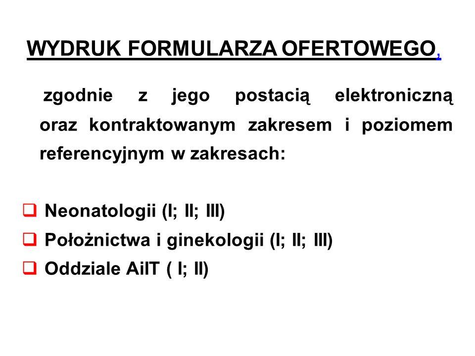 WYDRUK FORMULARZA OFERTOWEGO, zgodnie z jego postacią elektroniczną oraz kontraktowanym zakresem i poziomem referencyjnym w zakresach: Neonatologii (I