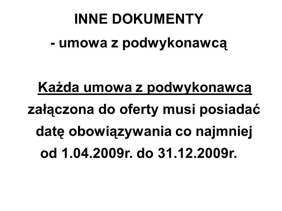 INNE DOKUMENTY - umowa z podwykonawcą Każda umowa z podwykonawcą załączona do oferty musi posiadać datę obowiązywania co najmniej od 1.04.2009r. do 31