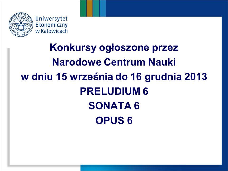 Konkursy ogłoszone przez Narodowe Centrum Nauki w dniu 15 września do 16 grudnia 2013 PRELUDIUM 6 SONATA 6 OPUS 6