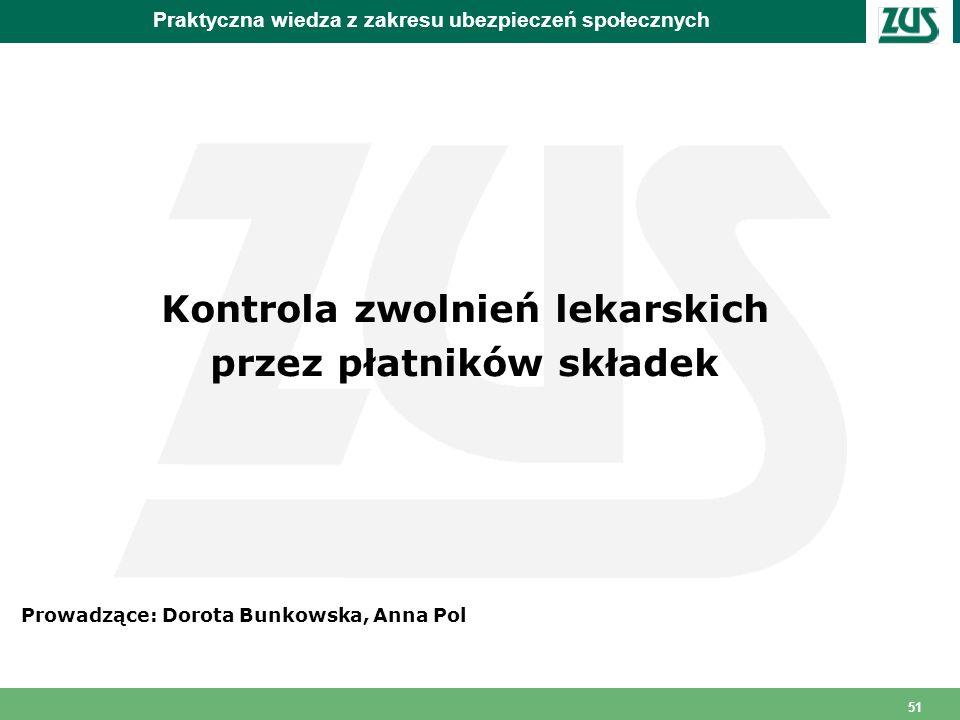 51 Praktyczna wiedza z zakresu ubezpieczeń społecznych Kontrola zwolnień lekarskich przez płatników składek Prowadzące: Dorota Bunkowska, Anna Pol