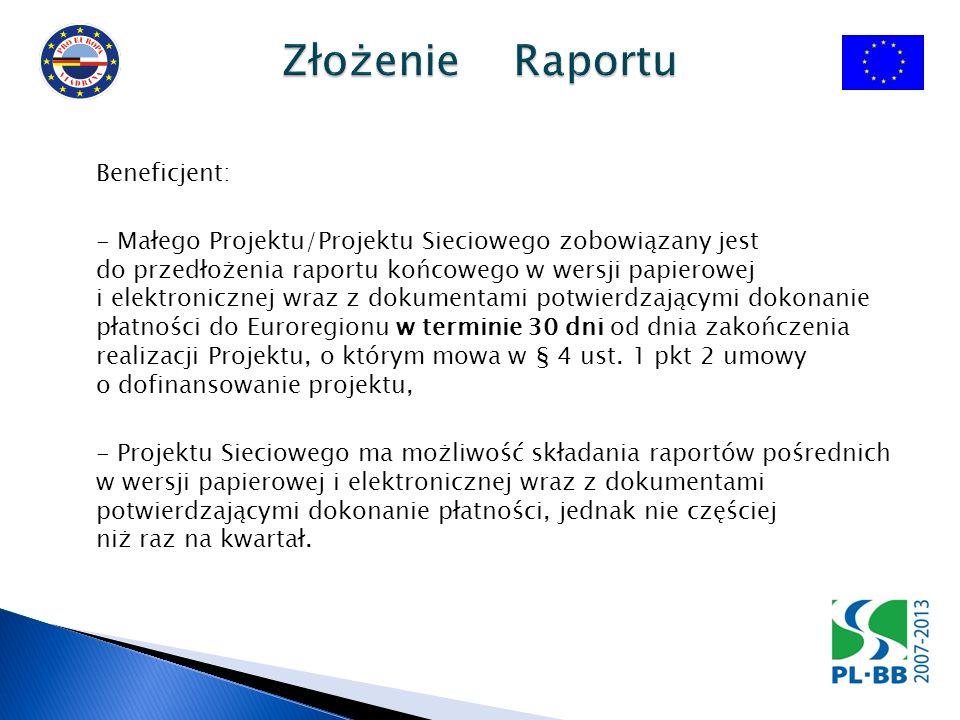 Beneficjent: - Małego Projektu/Projektu Sieciowego zobowiązany jest do przedłożenia raportu końcowego w wersji papierowej i elektronicznej wraz z dokumentami potwierdzającymi dokonanie płatności do Euroregionu w terminie 30 dni od dnia zakończenia realizacji Projektu, o którym mowa w § 4 ust.