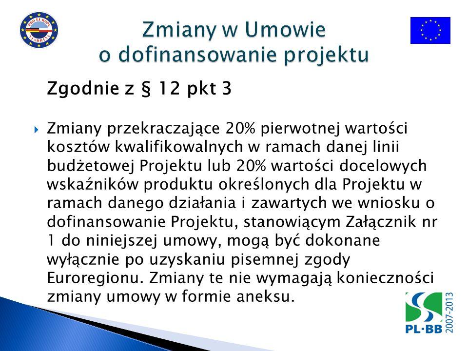 Zgodnie z § 12 pkt 3 Zmiany przekraczające 20% pierwotnej wartości kosztów kwalifikowalnych w ramach danej linii budżetowej Projektu lub 20% wartości docelowych wskaźników produktu określonych dla Projektu w ramach danego działania i zawartych we wniosku o dofinansowanie Projektu, stanowiącym Załącznik nr 1 do niniejszej umowy, mogą być dokonane wyłącznie po uzyskaniu pisemnej zgody Euroregionu.