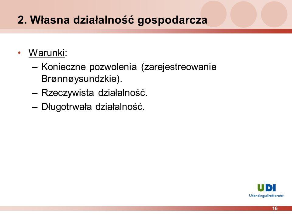 16 2. Własna działalność gospodarcza Warunki: –Konieczne pozwolenia (zarejestreowanie Brønnøysundzkie). –Rzeczywista działalność. –Długotrwała działal