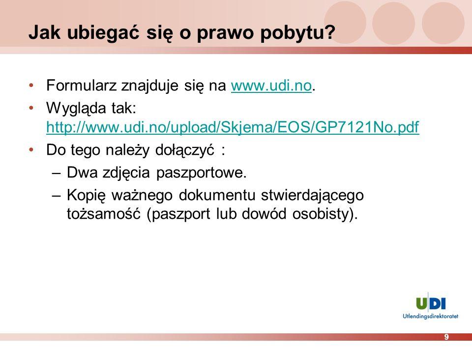 9 Jak ubiegać się o prawo pobytu? Formularz znajduje się na www.udi.no.www.udi.no Wygląda tak: http://www.udi.no/upload/Skjema/EOS/GP7121No.pdf http:/