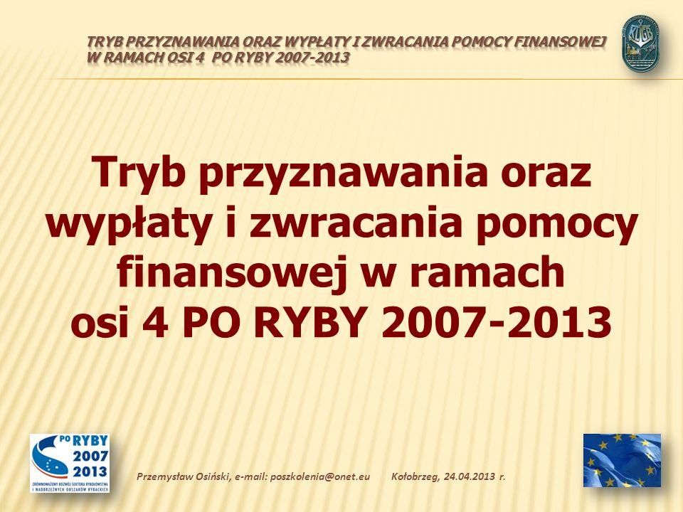 Tryb przyznawania oraz wypłaty i zwracania pomocy finansowej w ramach osi 4 PO RYBY 2007-2013 Kołobrzeg, 24.04.2013 r.Przemysław Osiński, e-mail: poszkolenia@onet.eu