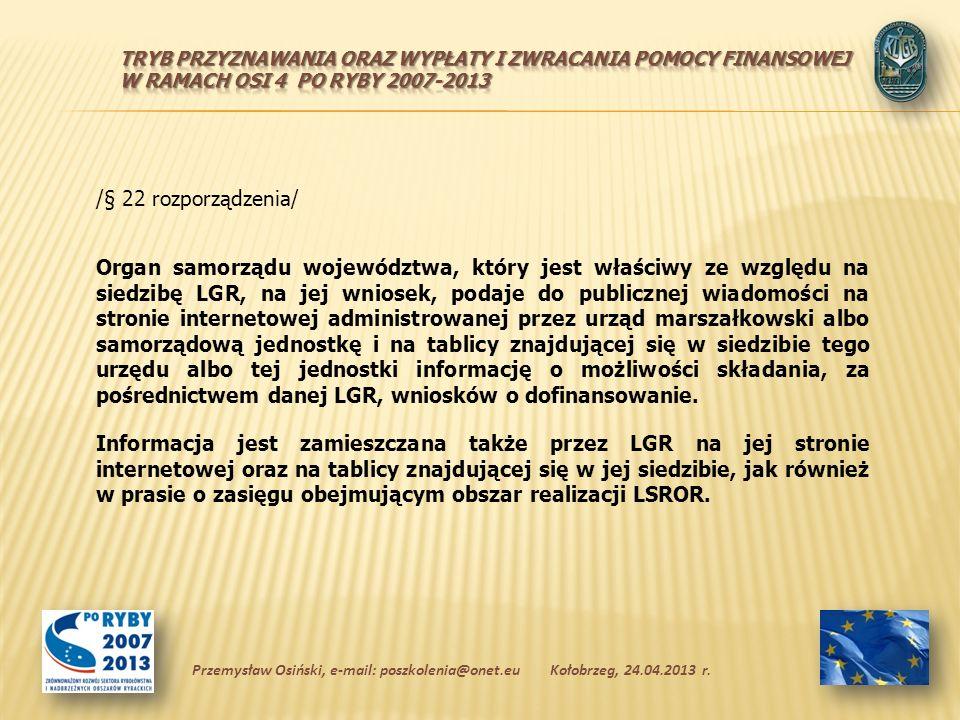 /§ 22 rozporządzenia/ Organ samorządu województwa, który jest właściwy ze względu na siedzibę LGR, na jej wniosek, podaje do publicznej wiadomości na stronie internetowej administrowanej przez urząd marszałkowski albo samorządową jednostkę i na tablicy znajdującej się w siedzibie tego urzędu albo tej jednostki informację o możliwości składania, za pośrednictwem danej LGR, wniosków o dofinansowanie.