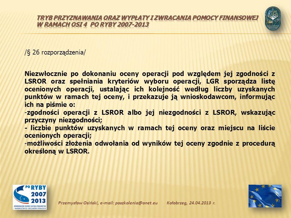 /§ 26 rozporządzenia/ Niezwłocznie po dokonaniu oceny operacji pod względem jej zgodności z LSROR oraz spełniania kryteriów wyboru operacji, LGR sporządza listę ocenionych operacji, ustalając ich kolejność według liczby uzyskanych punktów w ramach tej oceny, i przekazuje ją wnioskodawcom, informując ich na piśmie o: -zgodności operacji z LSROR albo jej niezgodności z LSROR, wskazując przyczyny niezgodności; - liczbie punktów uzyskanych w ramach tej oceny oraz miejscu na liście ocenionych operacji; -możliwości złożenia odwołania od wyników tej oceny zgodnie z procedurą określoną w LSROR.