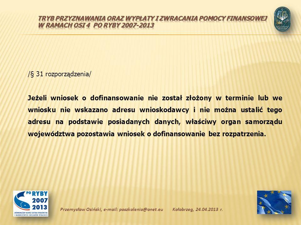 /§ 31 rozporządzenia/ Jeżeli wniosek o dofinansowanie nie został złożony w terminie lub we wniosku nie wskazano adresu wnioskodawcy i nie można ustalić tego adresu na podstawie posiadanych danych, właściwy organ samorządu województwa pozostawia wniosek o dofinansowanie bez rozpatrzenia.