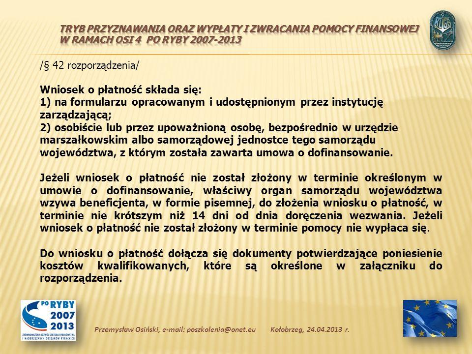 /§ 42 rozporządzenia/ Wniosek o płatność składa się: 1) na formularzu opracowanym i udostępnionym przez instytucję zarządzającą; 2) osobiście lub przez upoważnioną osobę, bezpośrednio w urzędzie marszałkowskim albo samorządowej jednostce tego samorządu województwa, z którym została zawarta umowa o dofinansowanie.