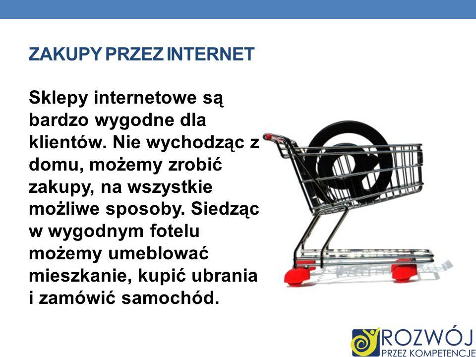 ZAKUPY PRZEZ INTERNET Sklepy internetowe są bardzo wygodne dla klientów. Nie wychodząc z domu, możemy zrobić zakupy, na wszystkie możliwe sposoby. Sie