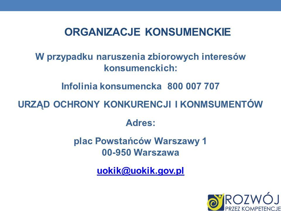 W przypadku naruszenia zbiorowych interesów konsumenckich: Infolinia konsumencka 800 007 707 URZĄD OCHRONY KONKURENCJI I KONMSUMENTÓW Adres: plac Pows
