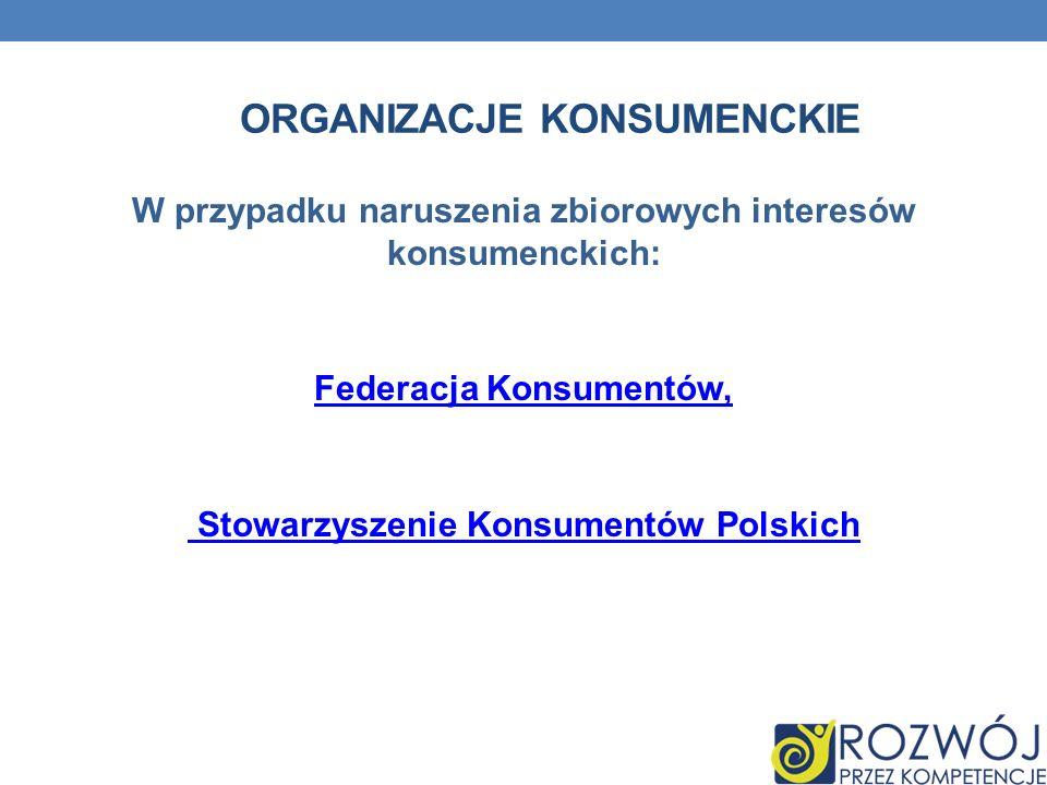 W przypadku naruszenia zbiorowych interesów konsumenckich: Federacja Konsumentów, Stowarzyszenie Konsumentów Polskich ORGANIZACJE KONSUMENCKIE