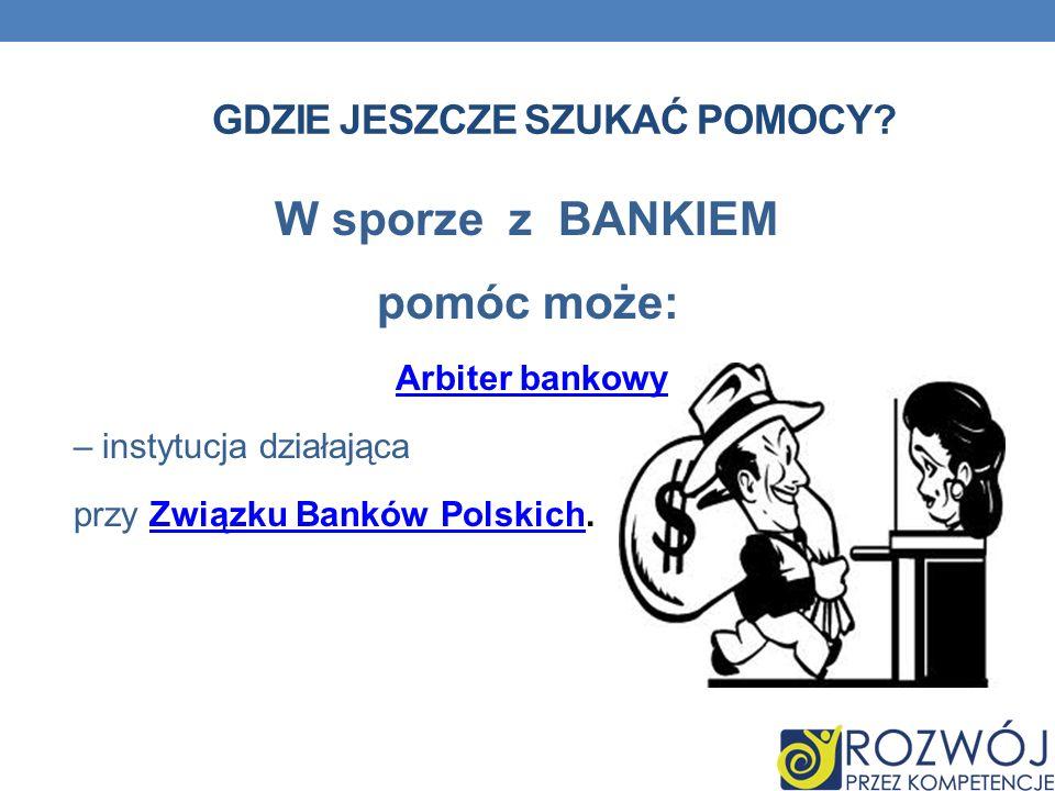 W sporze z BANKIEM pomóc może: Arbiter bankowy – instytucja działająca przy Związku Banków Polskich.Związku Banków Polskich