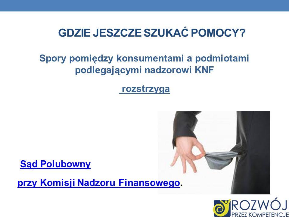 GDZIE JESZCZE SZUKAĆ POMOCY? Spory pomiędzy konsumentami a podmiotami podlegającymi nadzorowi KNF rozstrzyga Sąd Polubowny przy Komisji Nadzoru Finans