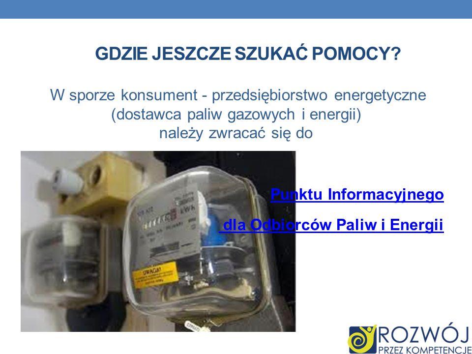 GDZIE JESZCZE SZUKAĆ POMOCY? W sporze konsument - przedsiębiorstwo energetyczne (dostawca paliw gazowych i energii) należy zwracać się do Punktu Infor