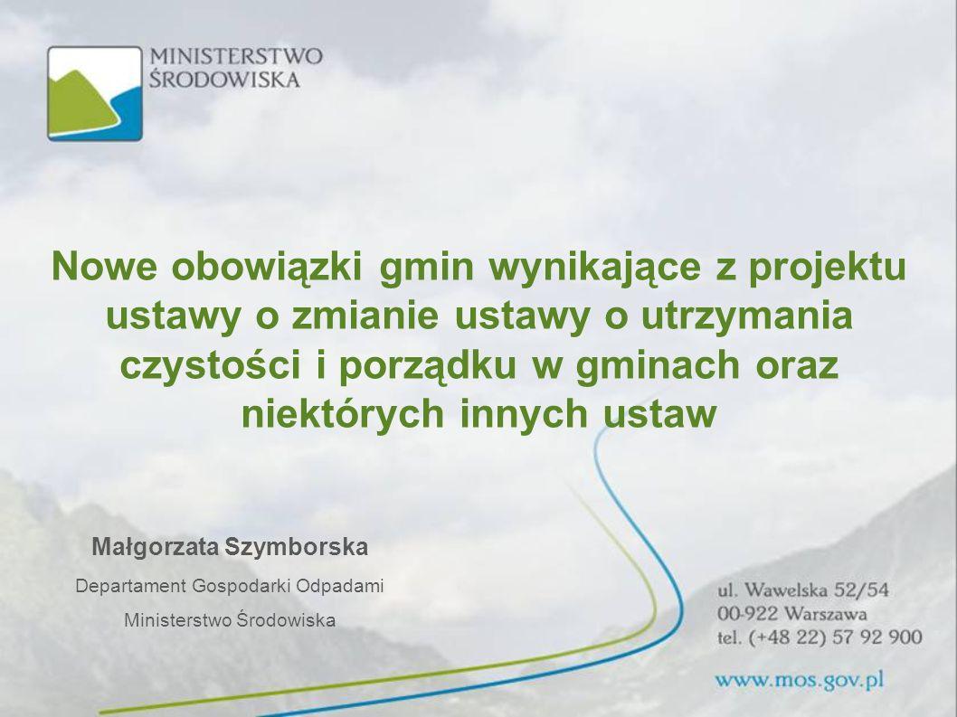 Małgorzata Szymborska Departament Gospodarki Odpadami Ministerstwo Środowiska Nowe obowiązki gmin wynikające z projektu ustawy o zmianie ustawy o utrz