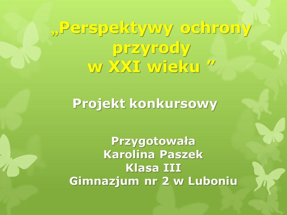 Perspektywy ochrony przyrody w XXI wieku Perspektywy ochrony przyrody w XXI wieku Projekt konkursowy Przygotowała Karolina Paszek Klasa III Gimnazjum