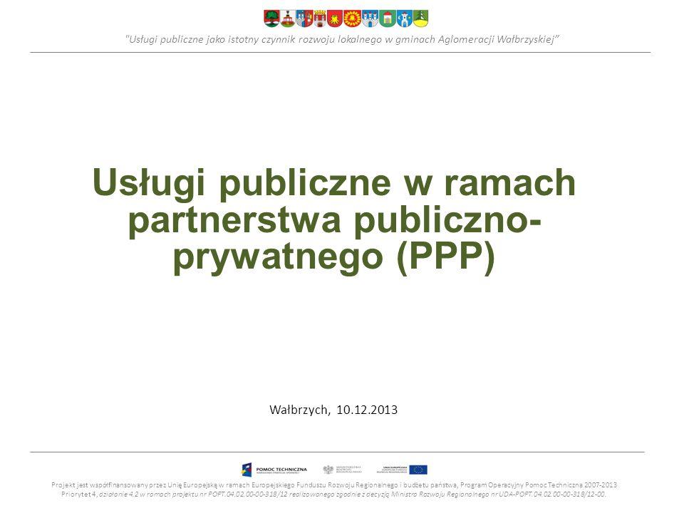 Usługi publiczne jako istotny czynnik rozwoju lokalnego w gminach Aglomeracji Wałbrzyskiej Usługi publiczne w ramach partnerstwa publiczno- prywatnego (PPP) Wałbrzych, 10.12.2013 Projekt jest współfinansowany przez Unię Europejską w ramach Europejskiego Funduszu Rozwoju Regionalnego i budżetu państwa, Program Operacyjny Pomoc Techniczna 2007-2013 Priorytet 4, działanie 4.2 w ramach projektu nr POPT.04.02.00-00-318/12 realizowanego zgodnie z decyzją Ministra Rozwoju Regionalnego nr UDA-POPT.04.02.00-00-318/12-00.