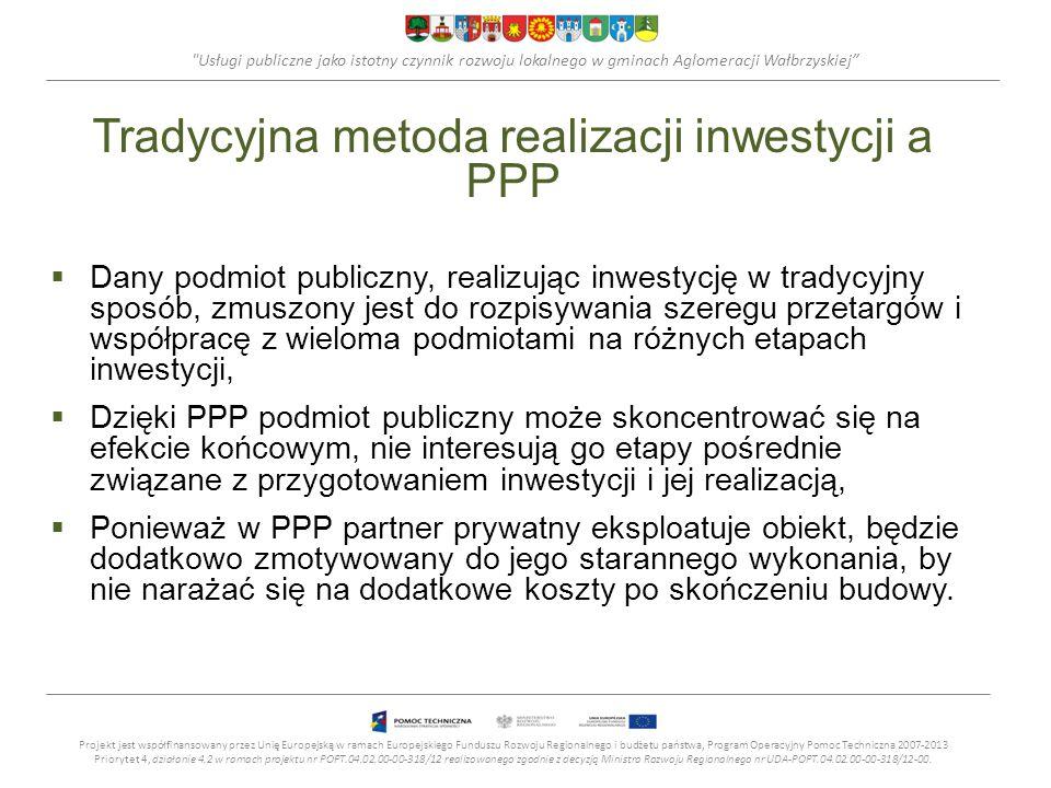 Usługi publiczne jako istotny czynnik rozwoju lokalnego w gminach Aglomeracji Wałbrzyskiej Tradycyjna metoda realizacji inwestycji a PPP Dany podmiot publiczny, realizując inwestycję w tradycyjny sposób, zmuszony jest do rozpisywania szeregu przetargów i współpracę z wieloma podmiotami na różnych etapach inwestycji, Dzięki PPP podmiot publiczny może skoncentrować się na efekcie końcowym, nie interesują go etapy pośrednie związane z przygotowaniem inwestycji i jej realizacją, Ponieważ w PPP partner prywatny eksploatuje obiekt, będzie dodatkowo zmotywowany do jego starannego wykonania, by nie narażać się na dodatkowe koszty po skończeniu budowy.